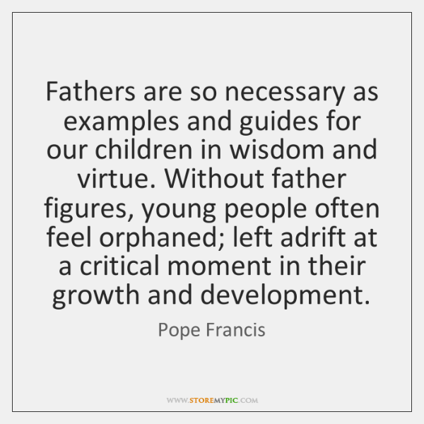 Fathers are so necessary as examples and guides for our children in ...