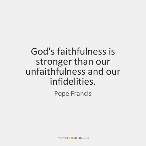 God's faithfulness is stronger than our unfaithfulness and our infidelities.
