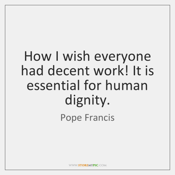 How I wish everyone had decent work! It is essential for human ...