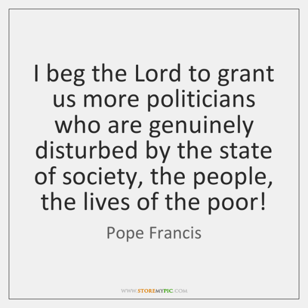 I beg the Lord to grant us more politicians who are genuinely ...