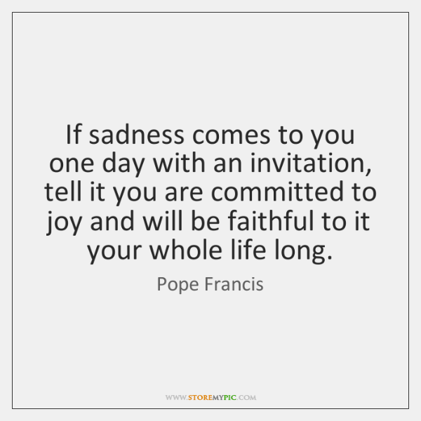 If sadness comes to you one day with an invitation, tell it ...