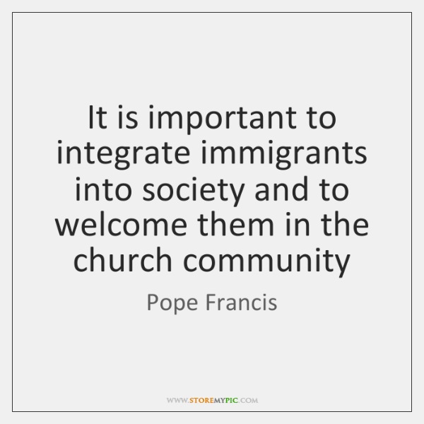 It is important to integrate immigrants into society and to welcome them ...