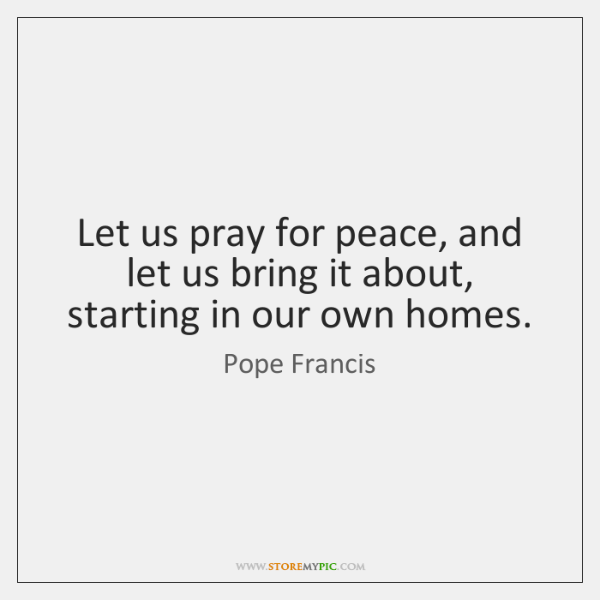 Let us pray for peace, and let us bring it about, starting ...