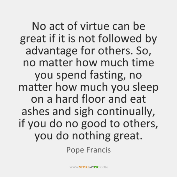 No act of virtue can be great if it is not followed ...