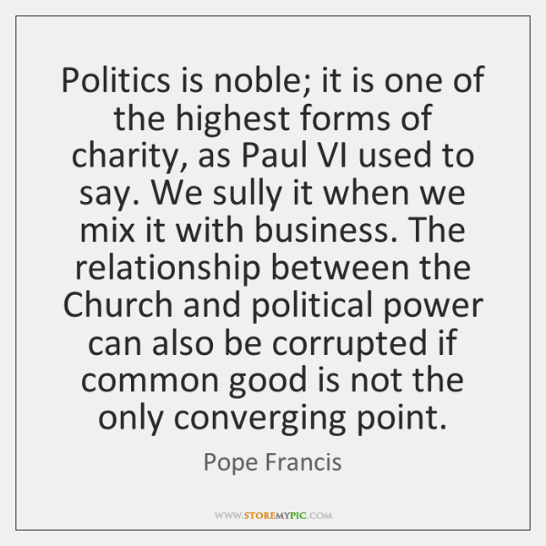 Politics is noble; it is one of the highest forms of charity, ...