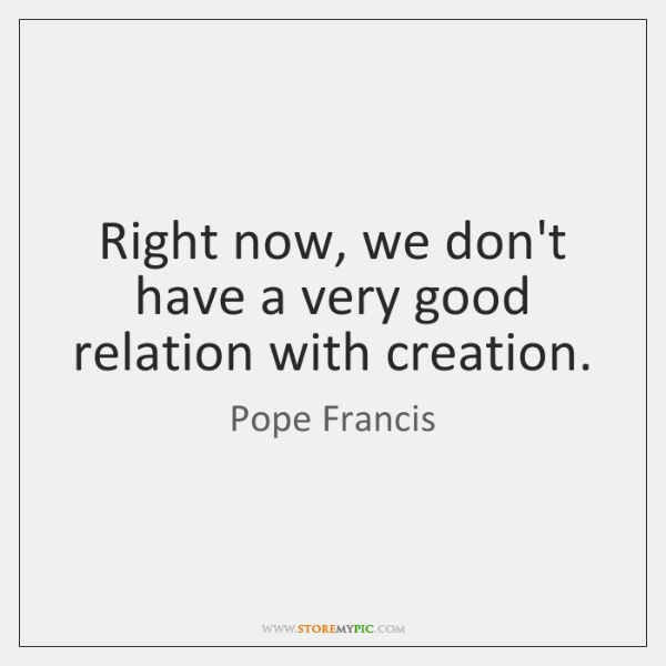 Right now, we don't have a very good relation with creation.