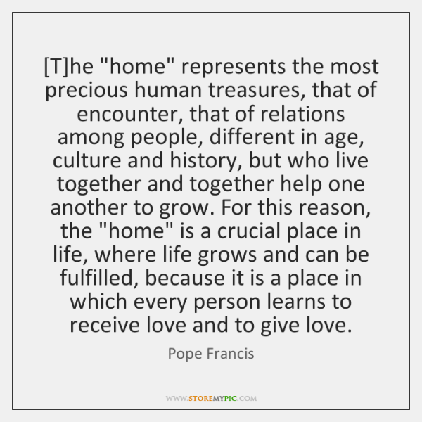 """[T]he """"home"""" represents the most precious human treasures, that of encounter, ..."""