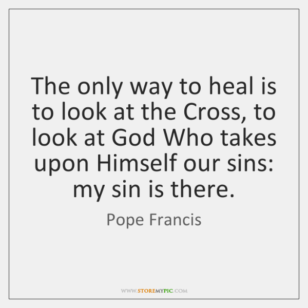 The only way to heal is to look at the Cross, to ...