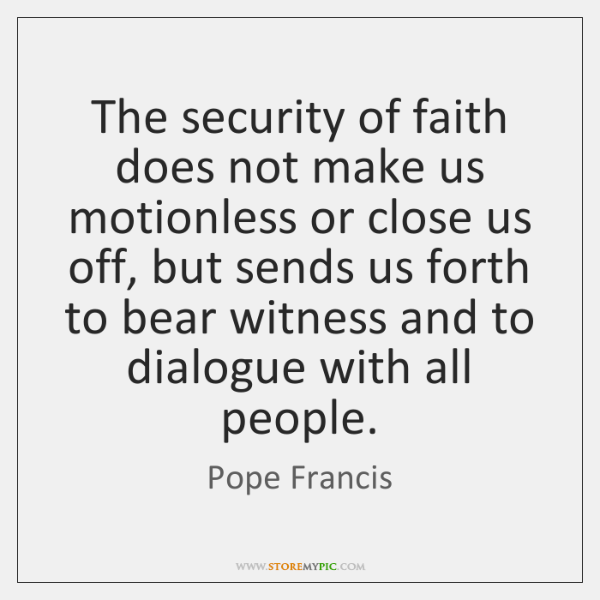 The security of faith does not make us motionless or close us ...