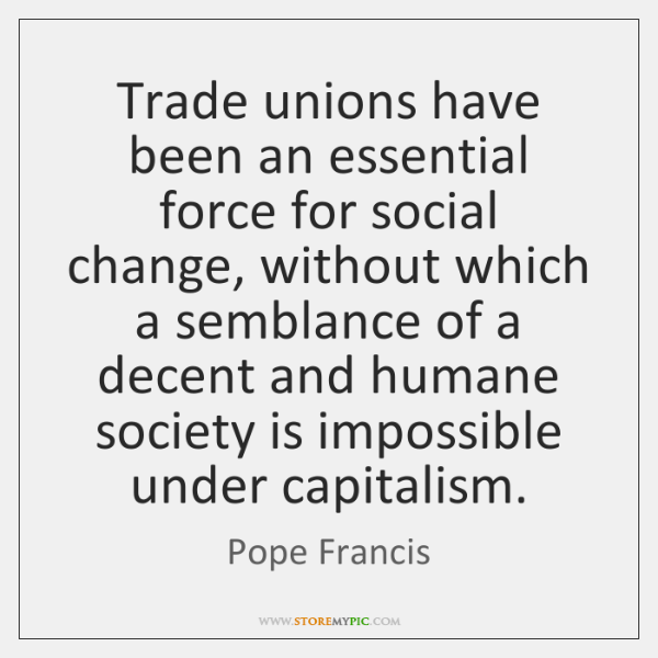 Trade unions have been an essential force for social change, without which ...