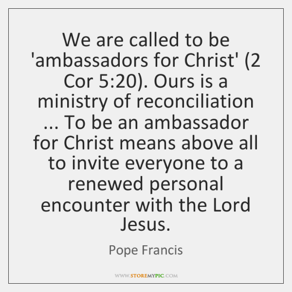 We are called to be 'ambassadors for Christ' (2 Cor 5:20). Ours is a ...