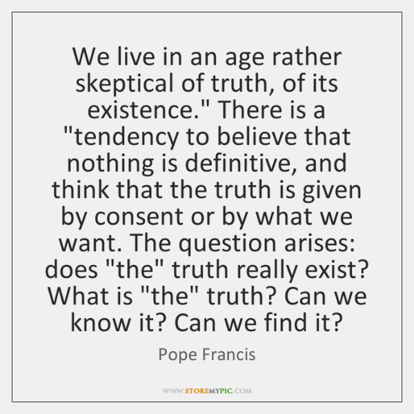 "We live in an age rather skeptical of truth, of its existence."" ..."