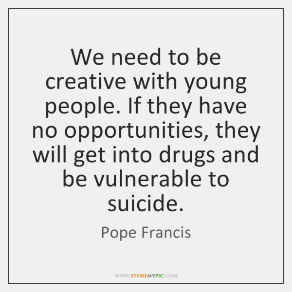 We need to be creative with young people. If they have no ...