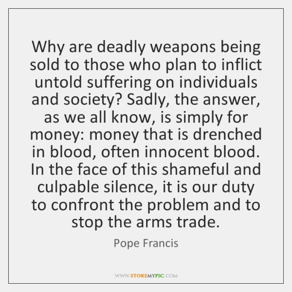 Why are deadly weapons being sold to those who plan to inflict ...