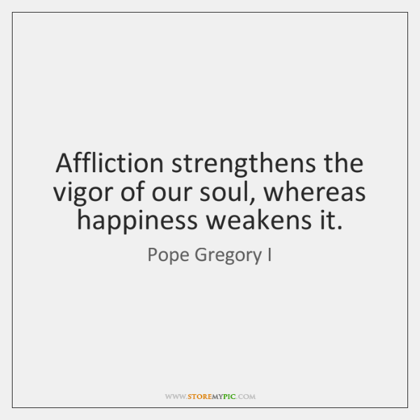 Affliction strengthens the vigor of our soul, whereas happiness weakens it.