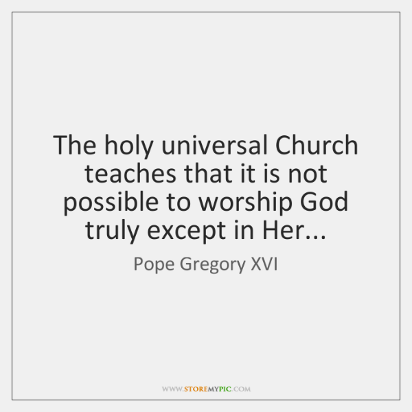 The holy universal Church teaches that it is not possible to worship ...