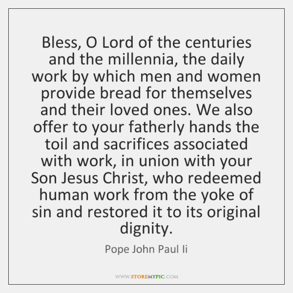 Bless, O Lord of the centuries and the millennia, the daily work ...