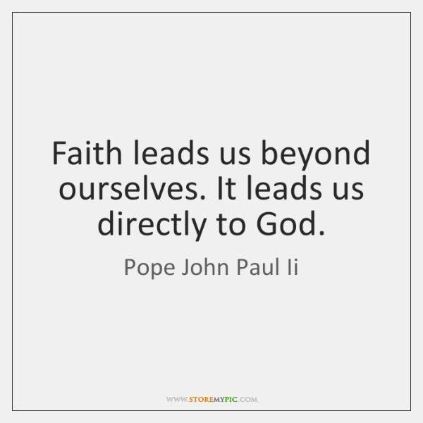 Faith leads us beyond ourselves. It leads us directly to God.