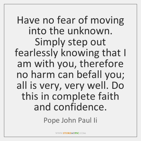 Have no fear of moving into the unknown. Simply step out fearlessly ...
