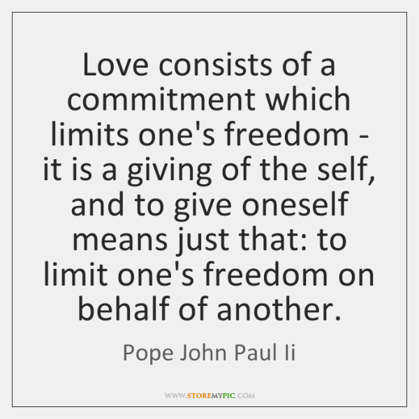 Love consists of a commitment which limits one's freedom - it is ...