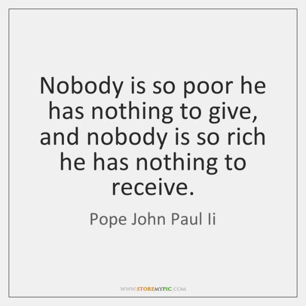 Nobody is so poor he has nothing to give, and nobody is ...