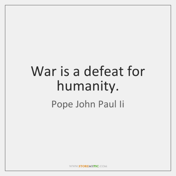 War is a defeat for humanity.