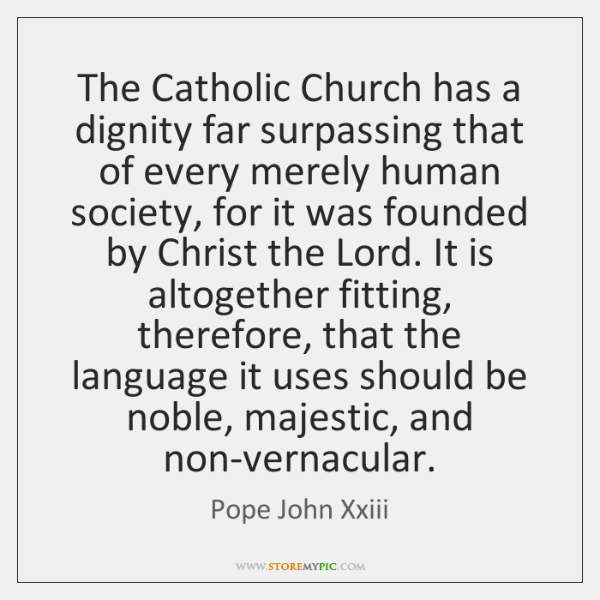 The Catholic Church has a dignity far surpassing that of every merely ...