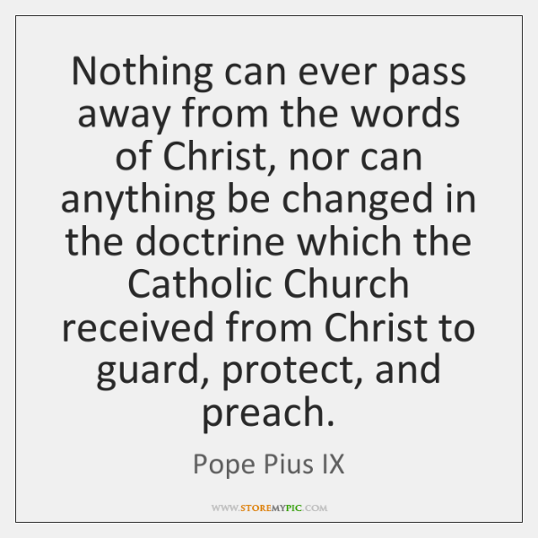 Nothing can ever pass away from the words of Christ, nor can ...