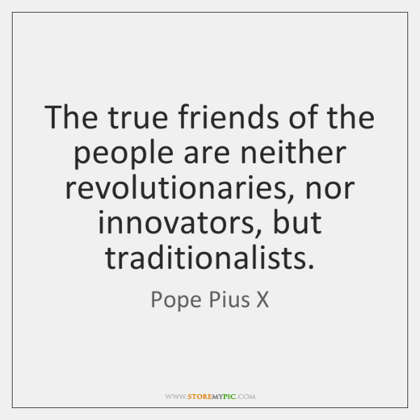 The true friends of the people are neither revolutionaries, nor innovators, but ...