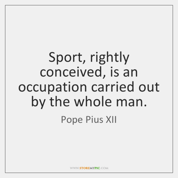 Sport, rightly conceived, is an occupation carried out by the whole man.