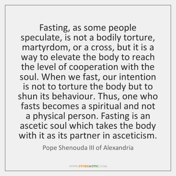 Fasting, as some people speculate, is not a bodily torture, martyrdom, or ...