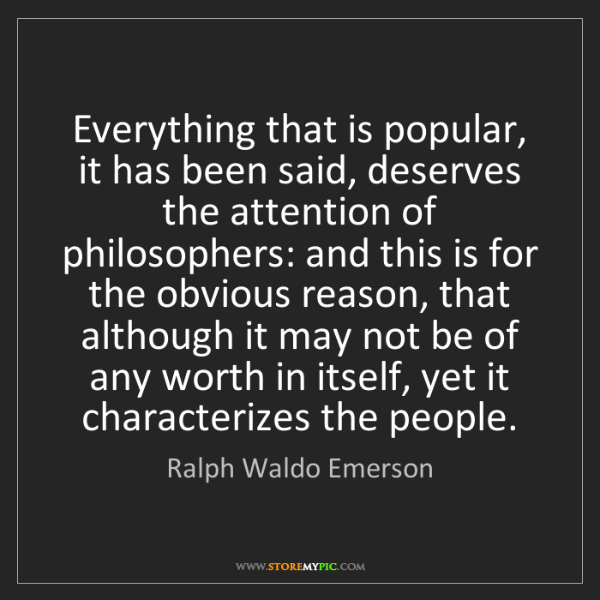 Ralph Waldo Emerson: Everything that is popular, it has been said, deserves...
