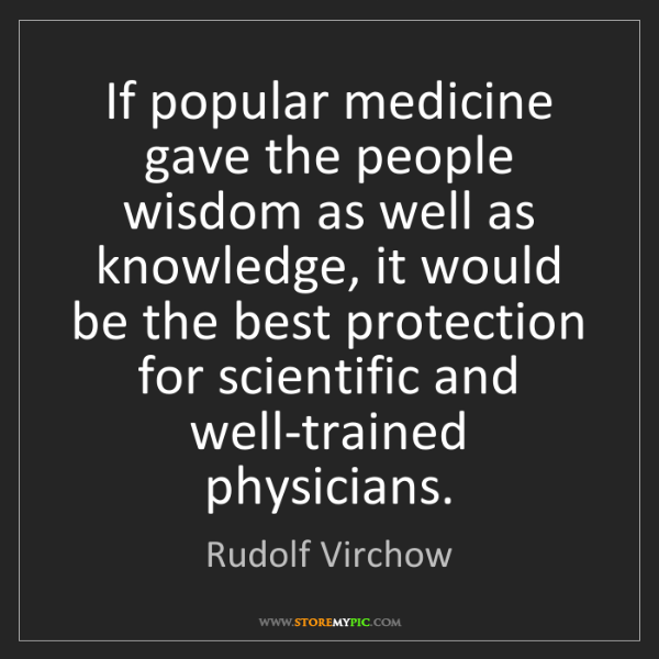 Rudolf Virchow: If popular medicine gave the people wisdom as well as...