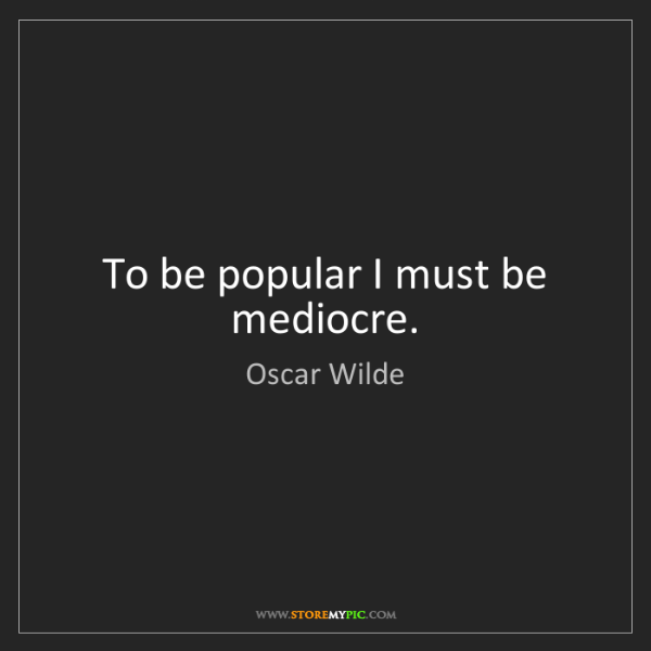 Oscar Wilde: To be popular I must be mediocre.