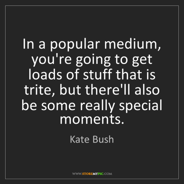 Kate Bush: In a popular medium, you're going to get loads of stuff...