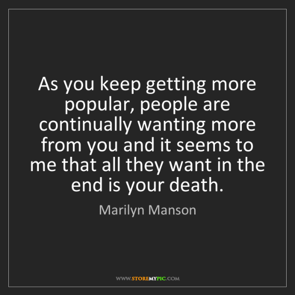 Marilyn Manson: As you keep getting more popular, people are continually...
