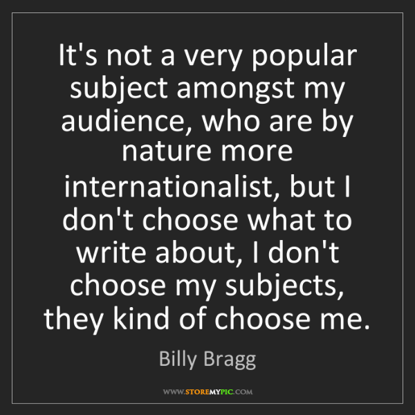 Billy Bragg: It's not a very popular subject amongst my audience,...