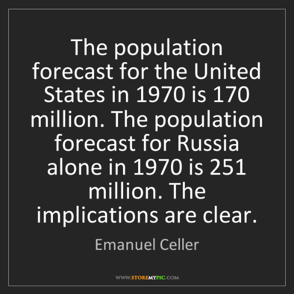 Emanuel Celler: The population forecast for the United States in 1970...