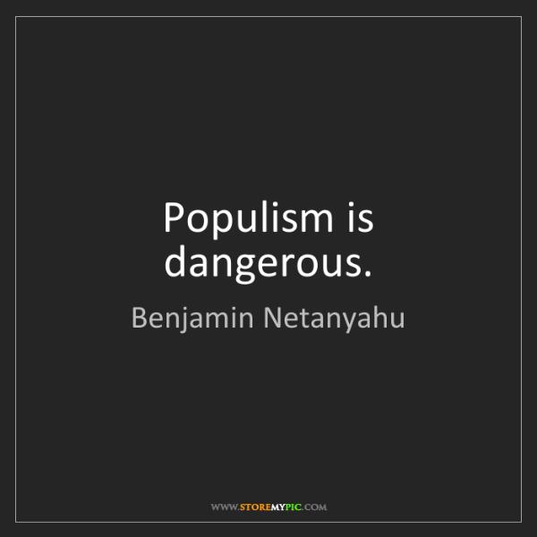 Benjamin Netanyahu: Populism is dangerous.