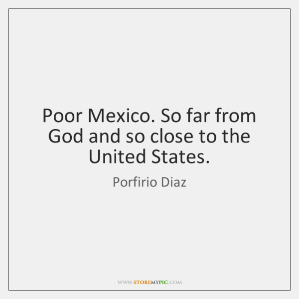 Poor Mexico. So far from God and so close to the United ...