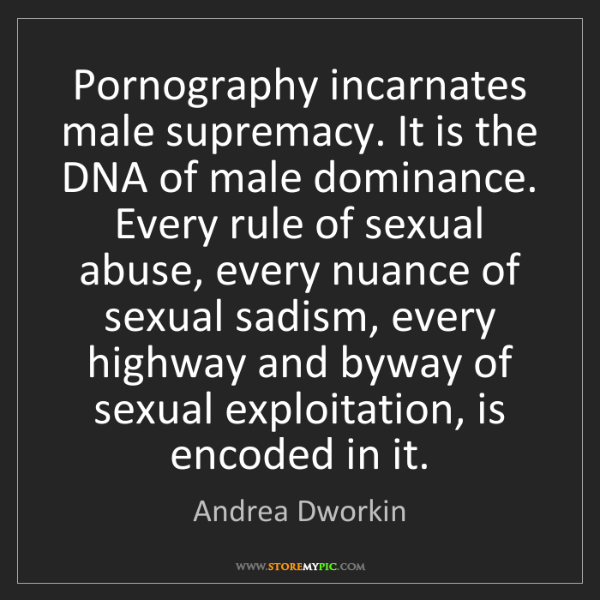 Andrea Dworkin: Pornography incarnates male supremacy. It is the DNA...