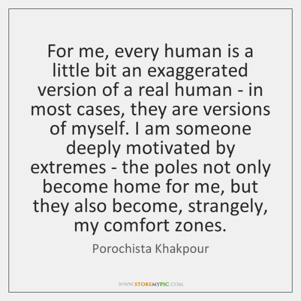 For me, every human is a little bit an exaggerated version of ...