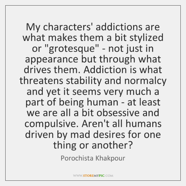 My characters' addictions are what makes them a bit stylized or 'grotesque' ...