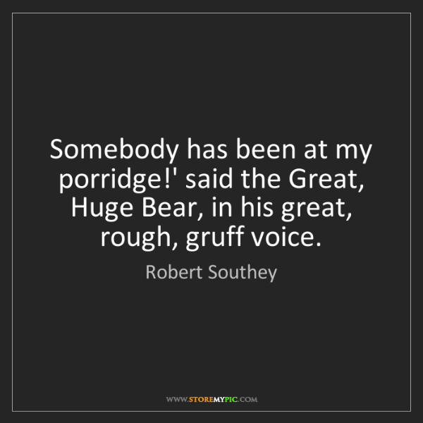 Robert Southey: Somebody has been at my porridge!' said the Great, Huge...