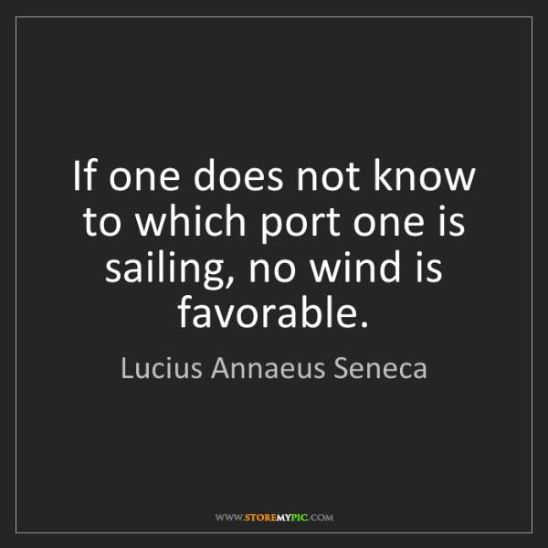 Lucius Annaeus Seneca: If one does not know to which port one is sailing, no...
