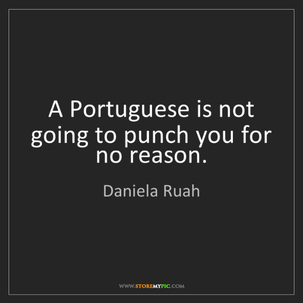 Daniela Ruah: A Portuguese is not going to punch you for no reason.