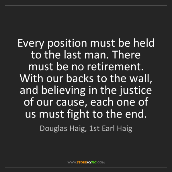 Douglas Haig, 1st Earl Haig: Every position must be held to the last man. There must...
