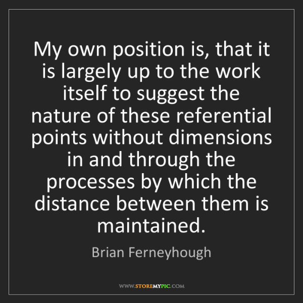 Brian Ferneyhough: My own position is, that it is largely up to the work...