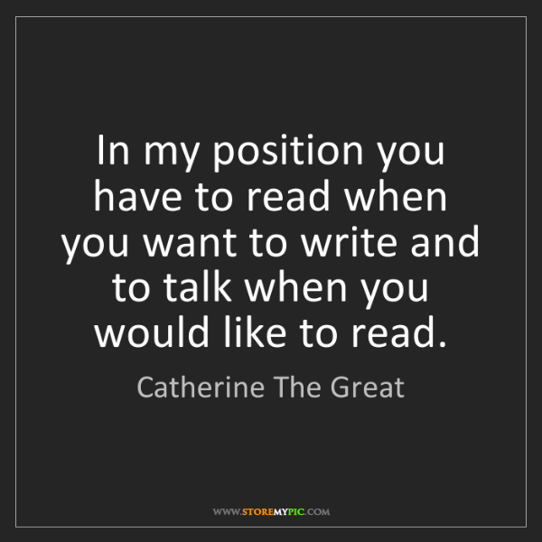 Catherine The Great: In my position you have to read when you want to write...
