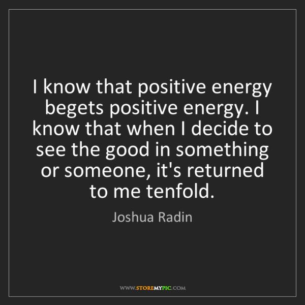 Joshua Radin: I know that positive energy begets positive energy. I...